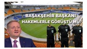 Başakşehir Başkanı, hakemlerle Beykoz'da buluştu mu?