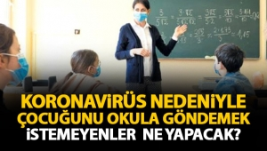 Koronavirüs nedeniyle çocuğunu okula göndermek istemeyenler ne yapacak? İşte detaylar...