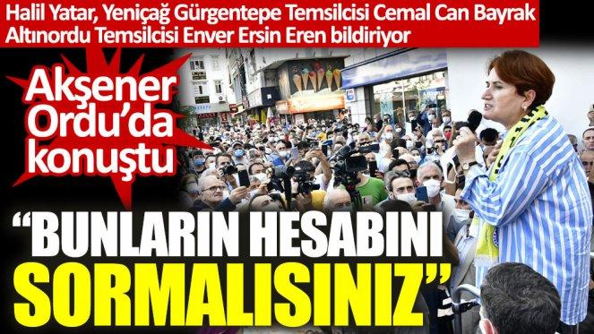 İYİ Parti lideri Meral Akşener Ordu'da konuştu: Bunların hesabını sormalısınız